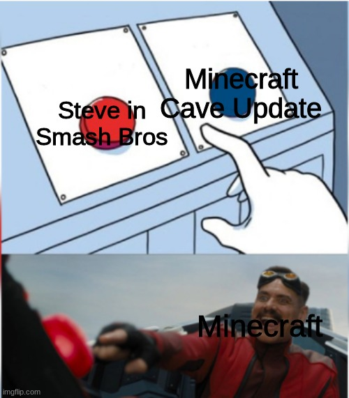 Im honestly quite happy with steve in smash tho ngl |  Minecraft Cave Update; Steve in Smash Bros; Minecraft | image tagged in robotnik pressing red button | made w/ Imgflip meme maker