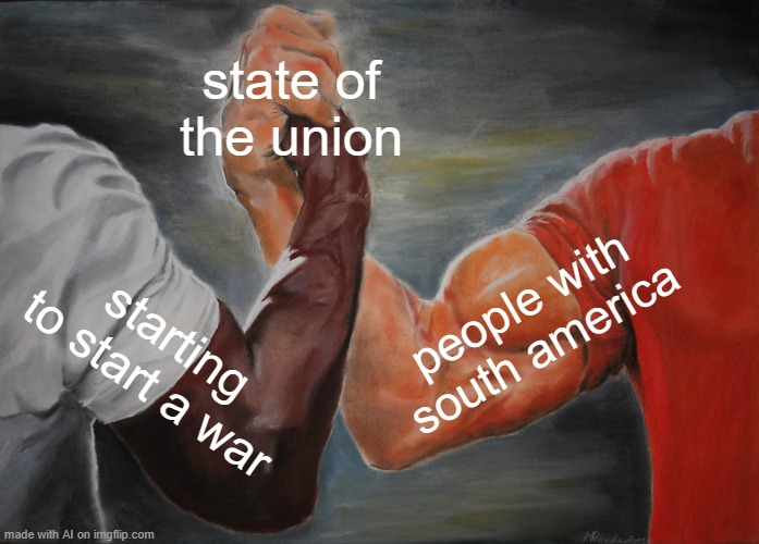 Epic Handshake |  state of the union; people with south america; starting to start a war | image tagged in memes,epic handshake | made w/ Imgflip meme maker
