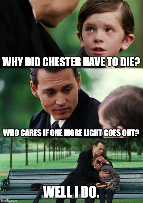 Chester |  WHY DID CHESTER HAVE TO DIE? WHO CARES IF ONE MORE LIGHT GOES OUT? WELL I DO. | image tagged in memes,finding neverland,chester,suicide,linkin park,album | made w/ Imgflip meme maker