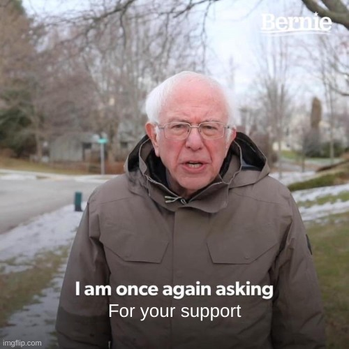 Bernie I Am Once Again Asking For Your Support Meme |  For your support | image tagged in memes,bernie i am once again asking for your support | made w/ Imgflip meme maker