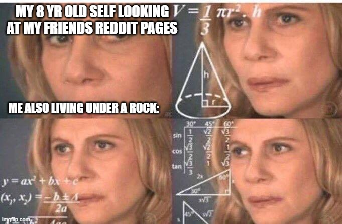 Math lady/Confused lady |  MY 8 YR OLD SELF LOOKING AT MY FRIENDS REDDIT PAGES; ME ALSO LIVING UNDER A ROCK: | image tagged in math lady/confused lady | made w/ Imgflip meme maker