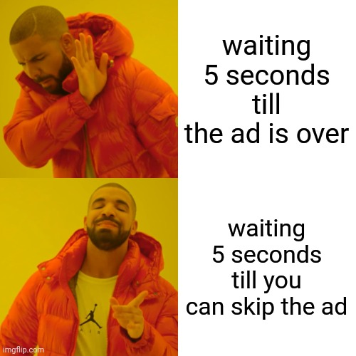 true |  waiting 5 seconds till the ad is over; waiting 5 seconds till you can skip the ad | image tagged in memes,drake hotline bling,funny,advertising,adverts | made w/ Imgflip meme maker