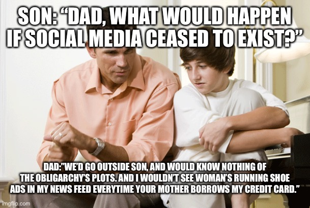 "DAD TALKS TO SON |  SON: ""DAD, WHAT WOULD HAPPEN IF SOCIAL MEDIA CEASED TO EXIST?""; DAD:""WE'D GO OUTSIDE SON, AND WOULD KNOW NOTHING OF THE OBLIGARCHY'S PLOTS. AND I WOULDN'T SEE WOMAN'S RUNNING SHOE ADS IN MY NEWS FEED EVERYTIME YOUR MOTHER BORROWS MY CREDIT CARD."" 