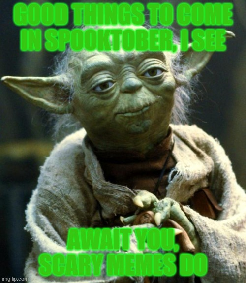 yoda tells the future |  GOOD THINGS TO COME IN SPOOKTOBER, I SEE; AWAIT YOU, SCARY MEMES DO | image tagged in star wars yoda,yoda,scary,spooktober,halloween | made w/ Imgflip meme maker