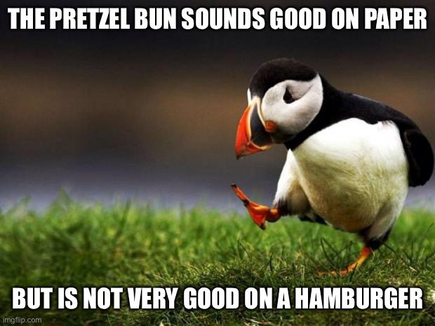 Unpopular Opinion Puffin |  THE PRETZEL BUN SOUNDS GOOD ON PAPER; BUT IS NOT VERY GOOD ON A HAMBURGER | image tagged in memes,unpopular opinion puffin,food,so true | made w/ Imgflip meme maker