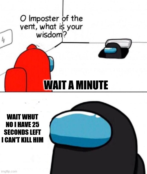 O imposter of the vent. |  WAIT A MINUTE; WAIT WHUT NO I HAVE 25 SECONDS LEFT I CAN'T KILL HIM | image tagged in o imposter of the vent | made w/ Imgflip meme maker