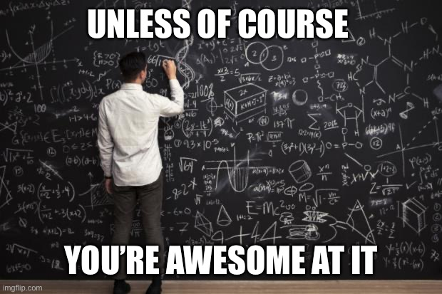 Math | UNLESS OF COURSE YOU'RE AWESOME AT IT | image tagged in math | made w/ Imgflip meme maker