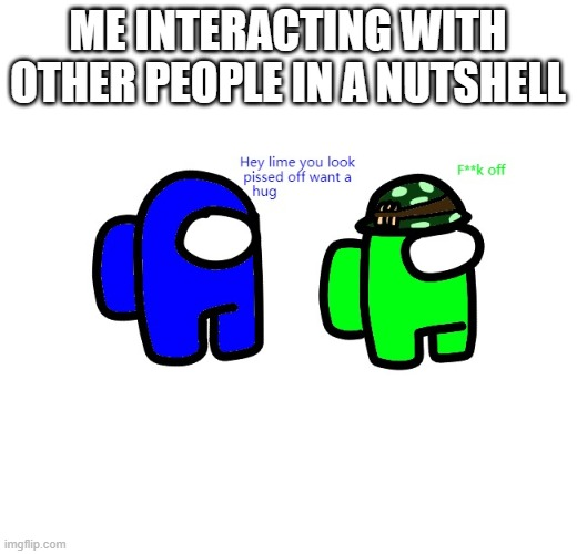 ME INTERACTING WITH OTHER PEOPLE IN A NUTSHELL | made w/ Imgflip meme maker