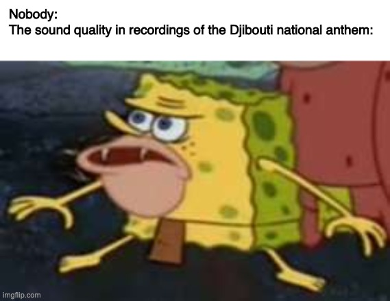 Djibouti |  Nobody: The sound quality in recordings of the Djibouti national anthem: | image tagged in memes,spongegar | made w/ Imgflip meme maker