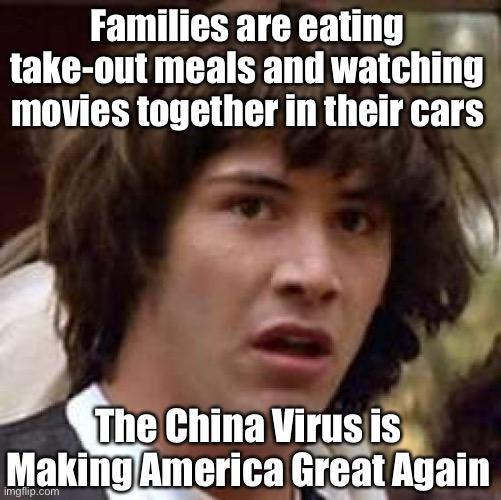 Drive-In Movie Theaters and Curb-Side Dining Are Making A Come-Back |  Families are eating take-out meals and watching movies together in their cars; The China Virus is Making America Great Again | image tagged in memes,conspiracy keanu,covid-19,retro | made w/ Imgflip meme maker