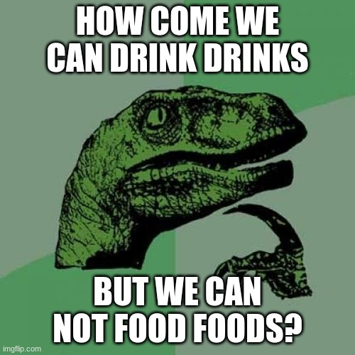 Philosoraptor |  HOW COME WE CAN DRINK DRINKS; BUT WE CAN NOT FOOD FOODS? | image tagged in memes,philosoraptor | made w/ Imgflip meme maker