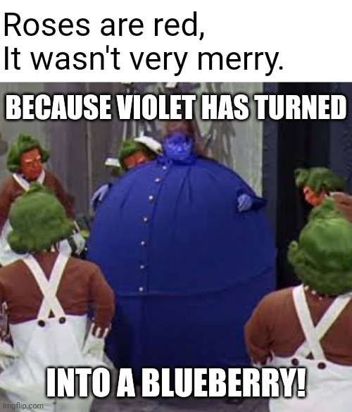 Oompa Loompa doom pa de doo, I've got another puzzle for you |  Roses are red, It wasn't very merry. BECAUSE VIOLET HAS TURNED; INTO A BLUEBERRY! | image tagged in willy wonka,oompa loompa,blueberry,roses are red,memes | made w/ Imgflip meme maker