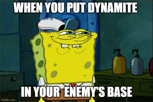 Don't You Squidward |  WHEN YOU PUT DYNAMITE; IN YOUR  ENEMY'S BASE | image tagged in memes,don't you squidward | made w/ Imgflip meme maker