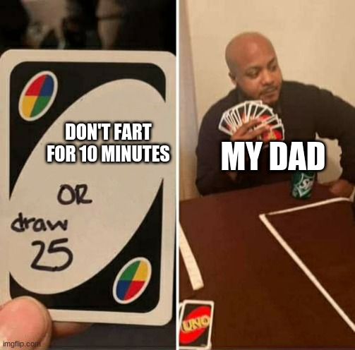 UNO or Draw 25 |  DON'T FART FOR 10 MINUTES; MY DAD | image tagged in uno or draw 25 | made w/ Imgflip meme maker