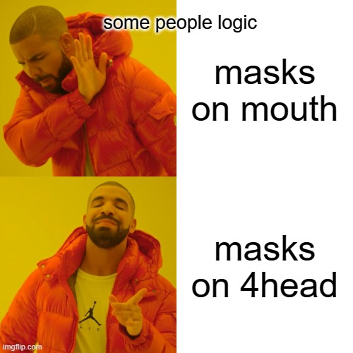 Drake Hotline Bling |  some people logic; masks on mouth; masks on 4head | image tagged in memes,drake hotline bling | made w/ Imgflip meme maker