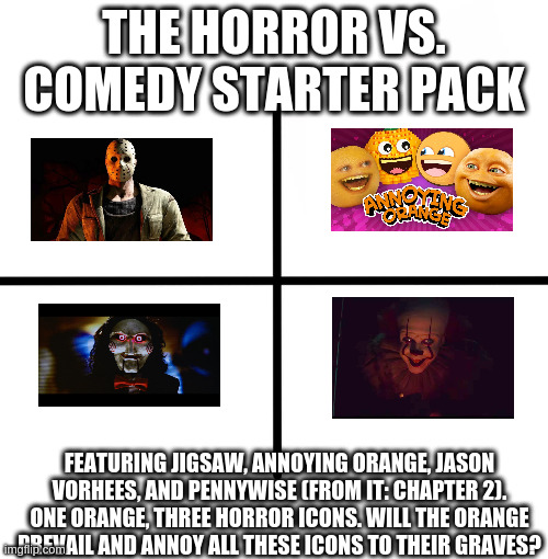 Horror vs. Comedy: Who Wins? You Decide! |  THE HORROR VS. COMEDY STARTER PACK; FEATURING JIGSAW, ANNOYING ORANGE, JASON VORHEES, AND PENNYWISE (FROM IT: CHAPTER 2). ONE ORANGE, THREE HORROR ICONS. WILL THE ORANGE PREVAIL AND ANNOY ALL THESE ICONS TO THEIR GRAVES? | image tagged in memes,blank starter pack,jigsaw,jason voorhees,pennywise,annoying orange | made w/ Imgflip meme maker