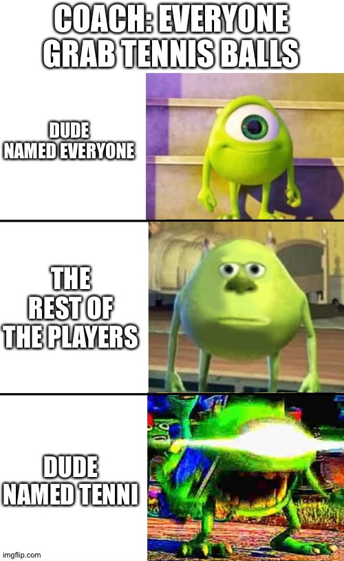 Grab Tenni's balls, Everyone |  COACH: EVERYONE GRAB TENNIS BALLS; DUDE NAMED EVERYONE; THE REST OF THE PLAYERS; DUDE NAMED TENNI | image tagged in 3 stage mike wazowski,memes,mike wazowski | made w/ Imgflip meme maker