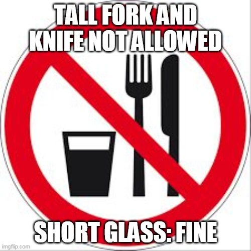 Misread signs |  TALL FORK AND KNIFE NOT ALLOWED; SHORT GLASS: FINE | image tagged in no food or drinks sign,warning sign,signs,memes | made w/ Imgflip meme maker