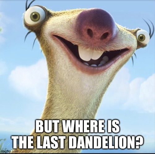 Sid the Sloth | BUT WHERE IS THE LAST DANDELION? | image tagged in sid the sloth | made w/ Imgflip meme maker