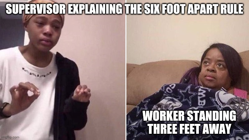 Me explaining to my mom |  SUPERVISOR EXPLAINING THE SIX FOOT APART RULE; WORKER STANDING THREE FEET AWAY | image tagged in me explaining to my mom | made w/ Imgflip meme maker