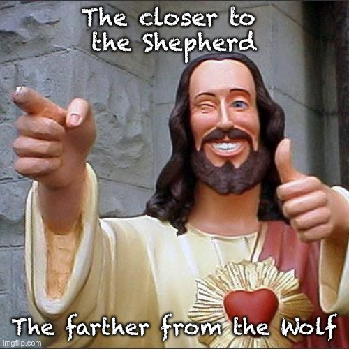 Buddy Christ |  The closer to  the Shepherd; The farther from the Wolf | image tagged in memes,buddy christ | made w/ Imgflip meme maker