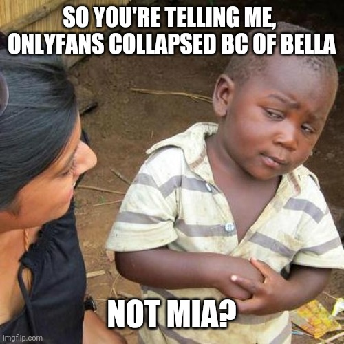 I missing something |  SO YOU'RE TELLING ME,  ONLYFANS COLLAPSED BC OF BELLA; NOT MIA? | image tagged in memes,third world skeptical kid | made w/ Imgflip meme maker