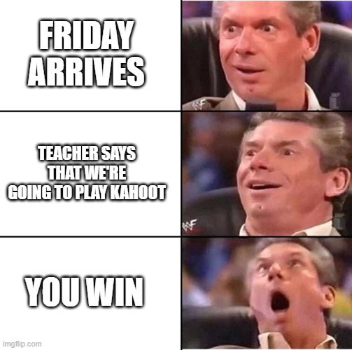 Vince McMahon reaction |  FRIDAY ARRIVES; TEACHER SAYS THAT WE'RE GOING TO PLAY KAHOOT; YOU WIN | image tagged in vince mcmahon reaction,school,kahoot | made w/ Imgflip meme maker