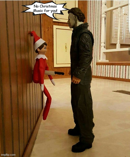 Not in October, Folks. |  No Christmas Music for you! | image tagged in memes,halloween,michael myers,elf on the shelf,christmas,christmas music | made w/ Imgflip meme maker