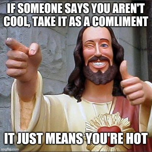 It'll work, trust me ? |  IF SOMEONE SAYS YOU AREN'T COOL, TAKE IT AS A COMLIMENT; IT JUST MEANS YOU'RE HOT | image tagged in memes,buddy christ | made w/ Imgflip meme maker