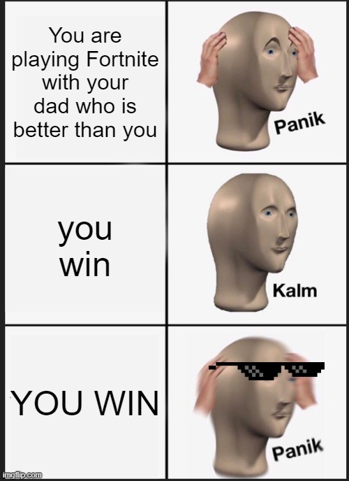 Panik Kalm Panik Meme |  You are playing Fortnite with your dad who is better than you; you win; YOU WIN | image tagged in memes,panik kalm panik | made w/ Imgflip meme maker