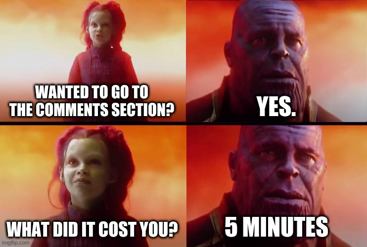 thanos what did it cost | WANTED TO GO TO THE COMMENTS SECTION? YES. WHAT DID IT COST YOU? 5 MINUTES | image tagged in thanos what did it cost | made w/ Imgflip meme maker