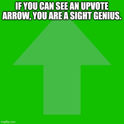 This isn't begging. Test your Site Eyes OUT!! |  IF YOU CAN SEE AN UPVOTE ARROW, YOU ARE A SIGHT GENIUS. I KNOW YOU WILL CHEAT ON THIS. IT WILL NOT BE IN THE DESCRIPTION. | image tagged in imgflip upvote,memes,funny,gifs,upvotes | made w/ Imgflip meme maker