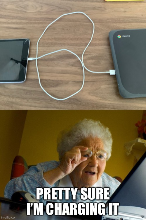 And no, it wasn't charging |  PRETTY SURE I'M CHARGING IT | image tagged in memes,grandma finds the internet,funny,funny memes,chromebook,ipad | made w/ Imgflip meme maker