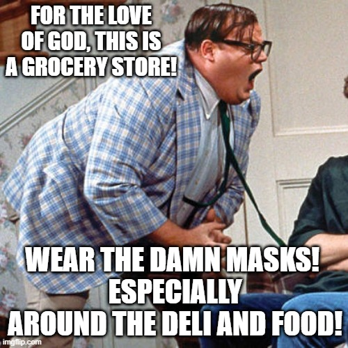For the love of God!!! |  FOR THE LOVE OF GOD, THIS IS A GROCERY STORE! WEAR THE DAMN MASKS!  ESPECIALLY AROUND THE DELI AND FOOD! | image tagged in chris farley for the love of god,grocery store,food memes,covid19 | made w/ Imgflip meme maker
