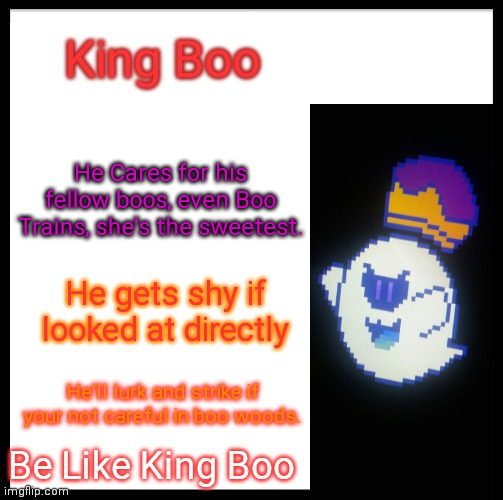 Be King Boo. |  King Boo; He Cares for his fellow boos, even Boo Trains, she's the sweetest. He gets shy if looked at directly; He'll lurk and strike if your not careful in boo woods. Be Like King Boo | image tagged in memes,mario,luigi,princess peach,gaming | made w/ Imgflip meme maker