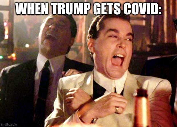 He deserves it |  WHEN TRUMP GETS COVID: | image tagged in goodfellas laugh | made w/ Imgflip meme maker