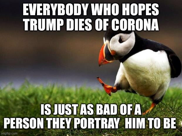 Unpopular Opinion Puffin |  EVERYBODY WHO HOPES TRUMP DIES OF CORONA; IS JUST AS BAD OF A PERSON THEY PORTRAY  HIM TO BE | image tagged in memes,unpopular opinion puffin | made w/ Imgflip meme maker