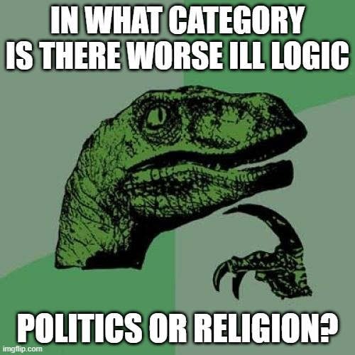 both are full of ill logic... |  IN WHAT CATEGORY IS THERE WORSE ILL LOGIC; POLITICS OR RELIGION? | image tagged in memes,philosoraptor,question,politics,religion,debate | made w/ Imgflip meme maker