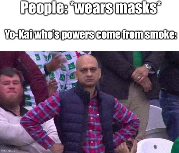 Angry Pakistani Fan |  People: *wears masks*; Yo-Kai who's powers come from smoke: | image tagged in angry pakistani fan | made w/ Imgflip meme maker