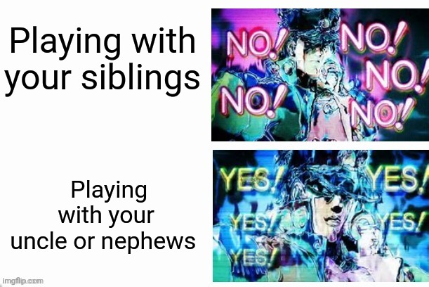 I got better communication with my uncle and cousins then my siblings |  Playing with your siblings; Playing with your uncle or nephews | image tagged in jotaro yes yes no no | made w/ Imgflip meme maker