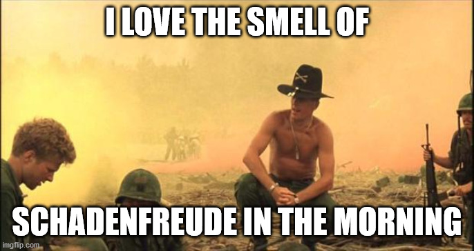 schadenfreude in the morning |  I LOVE THE SMELL OF; SCHADENFREUDE IN THE MORNING | image tagged in i love the smell of napalm in the morning | made w/ Imgflip meme maker