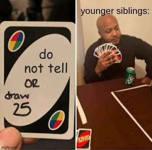 UNO Draw 25 Cards Meme |  younger siblings:; do not tell | image tagged in memes,uno draw 25 cards | made w/ Imgflip meme maker