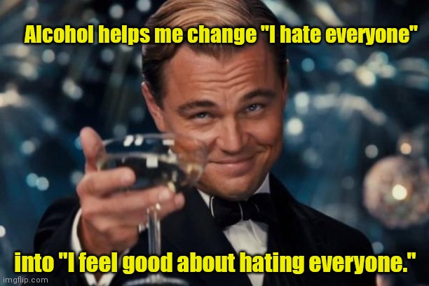 "Me on the weekend. |  Alcohol helps me change ""I hate everyone""; into ""I feel good about hating everyone."" 