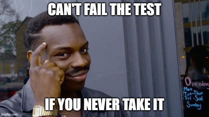 Roll Safe Think About It Meme |  CAN'T FAIL THE TEST; IF YOU NEVER TAKE IT | image tagged in memes,roll safe think about it | made w/ Imgflip meme maker