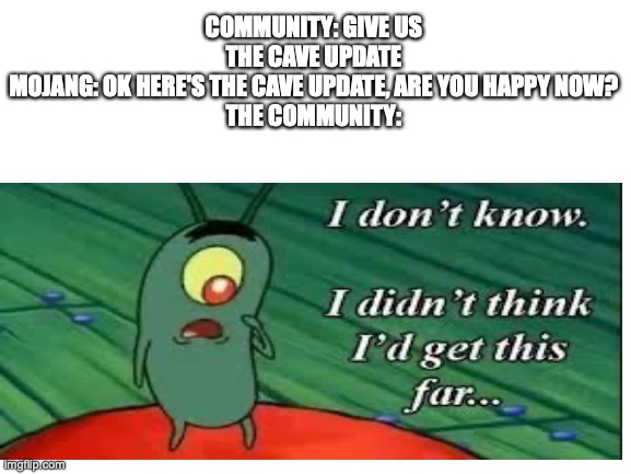 c a v e  u p d a t e |  COMMUNITY: GIVE US THE CAVE UPDATE MOJANG: OK HERE'S THE CAVE UPDATE, ARE YOU HAPPY NOW? THE COMMUNITY: | image tagged in minecraft,plankton,i dont know | made w/ Imgflip meme maker