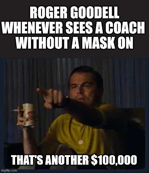 ROGER GOODELL WHENEVER SEES A COACH  WITHOUT A MASK ON; THAT'S ANOTHER $100,000 | image tagged in nfl,roger goodell | made w/ Imgflip meme maker