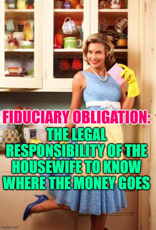 Fiduciary Obligation Housewife |  THE LEGAL RESPONSIBILITY OF THE HOUSEWIFE TO KNOW WHERE THE MONEY GOES; FIDUCIARY OBLIGATION: | image tagged in happy house wife,housewife,money,marriage,life lessons,so true memes | made w/ Imgflip meme maker