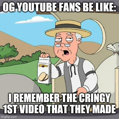 Youtube fans be like |  OG YOUTUBE FANS BE LIKE:; I REMEMBER THE CRINGY 1ST VIDEO THAT THEY MADE | image tagged in memes,pepperidge farm remembers,youtube fans be like | made w/ Imgflip meme maker