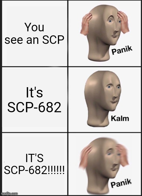 Panik Kalm Panik |  You see an SCP; It's SCP-682; IT'S SCP-682!!!!!! | image tagged in memes,panik kalm panik,scp,682,scp 682,scp-682 | made w/ Imgflip meme maker
