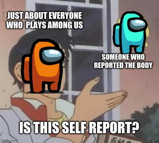 Is This A Pigeon |  JUST ABOUT EVERYONE WHO  PLAYS AMONG US; SOMEONE WHO REPORTED THE BODY; IS THIS SELF REPORT? | image tagged in memes,is this a pigeon | made w/ Imgflip meme maker